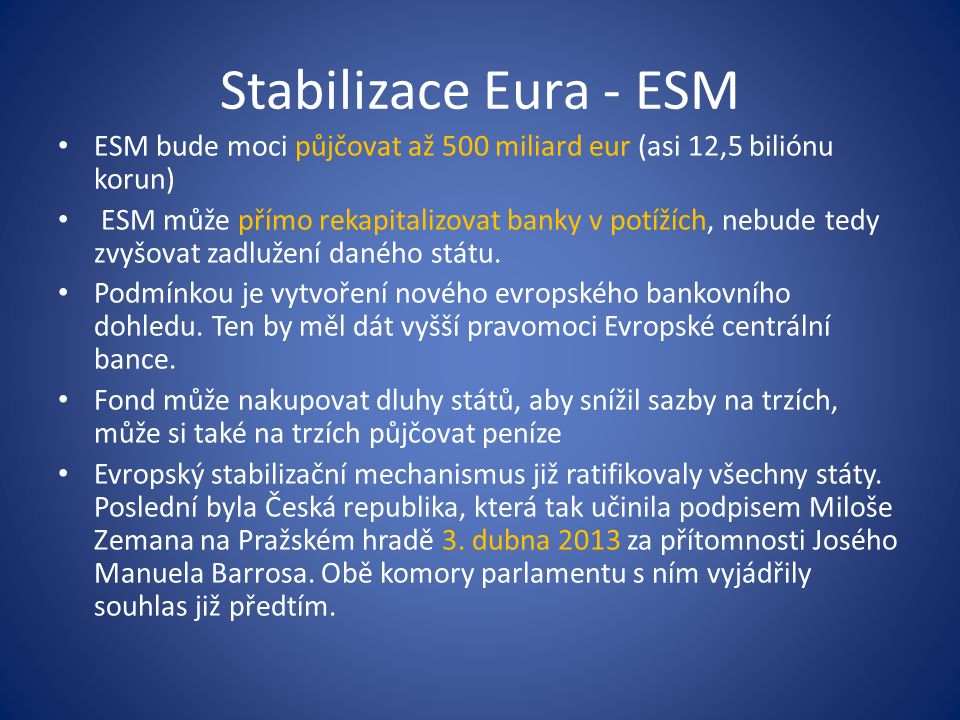 Stabilizace Eura - ESM ESM bude moci půjčovat až 500 miliard eur (asi 12,5 biliónu korun) ESM může přímo rekapitalizovat banky v potížích, nebude tedy zvyšovat zadlužení daného státu.