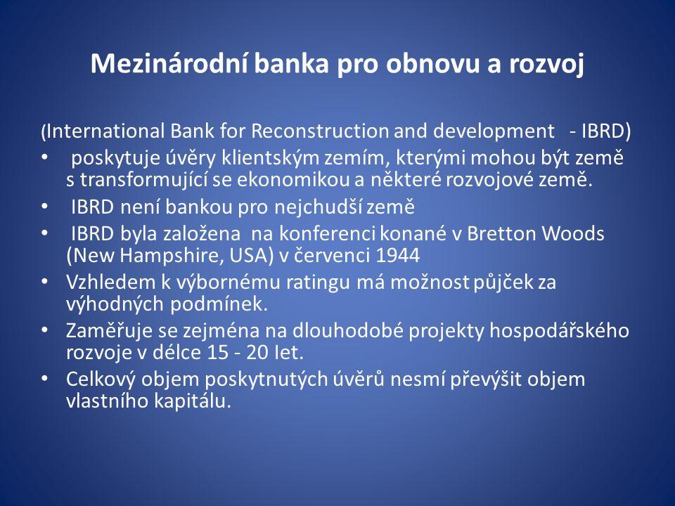 Mezinárodní banka pro obnovu a rozvoj ( International Bank for Reconstruction and development - IBRD) poskytuje úvěry klientským zemím, kterými mohou být země s transformující se ekonomikou a některé rozvojové země.
