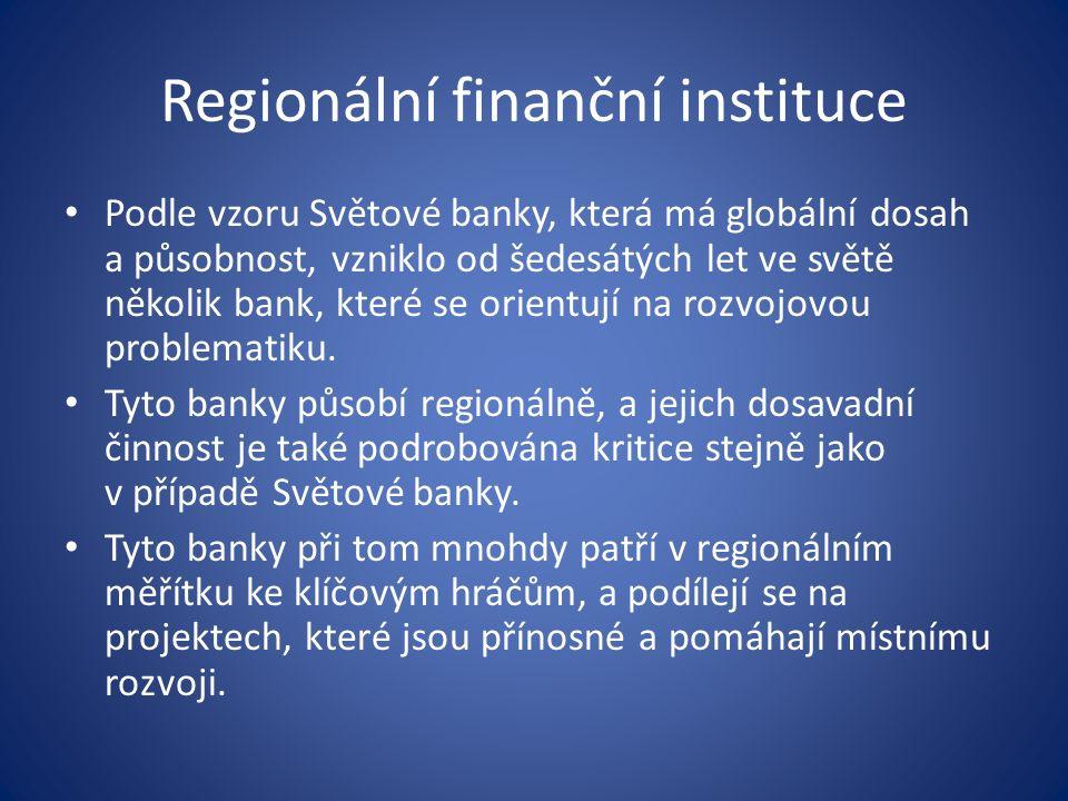 Regionální finanční instituce Podle vzoru Světové banky, která má globální dosah a působnost, vzniklo od šedesátých let ve světě několik bank, které se orientují na rozvojovou problematiku.