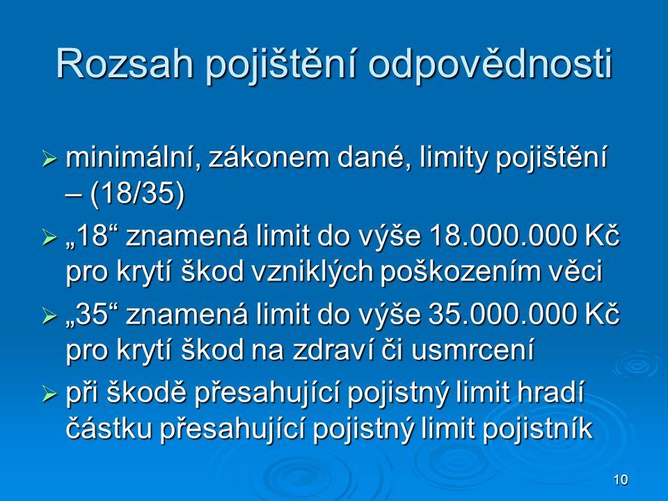"""10 Rozsah pojištění odpovědnosti  minimální, zákonem dané, limity pojištění – (18/35)  """"18 znamená limit do výše 18.000.000 Kč pro krytí škod vzniklých poškozením věci  """"35 znamená limit do výše 35.000.000 Kč pro krytí škod na zdraví či usmrcení  při škodě přesahující pojistný limit hradí částku přesahující pojistný limit pojistník"""