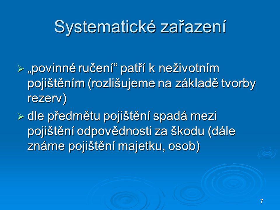 """7 Systematické zařazení  """"povinné ručení patří k neživotním pojištěním (rozlišujeme na základě tvorby rezerv)  dle předmětu pojištění spadá mezi pojištění odpovědnosti za škodu (dále známe pojištění majetku, osob)"""