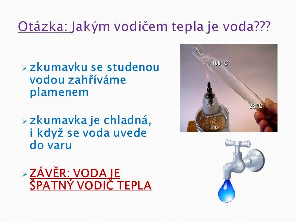  zkumavku se studenou vodou zahříváme plamenem  zkumavka je chladná, i když se voda uvede do varu  ZÁVĚR: VODA JE ŠPATNÝ VODIČ TEPLA