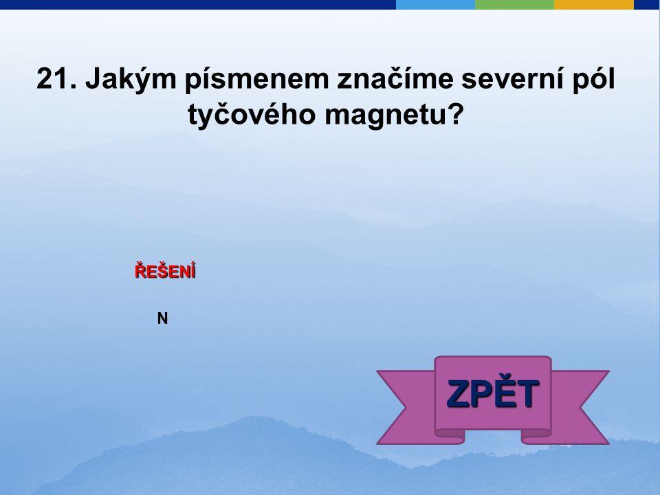 ŘEŠENÍ N ZPĚT 21. Jakým písmenem značíme severní pól tyčového magnetu