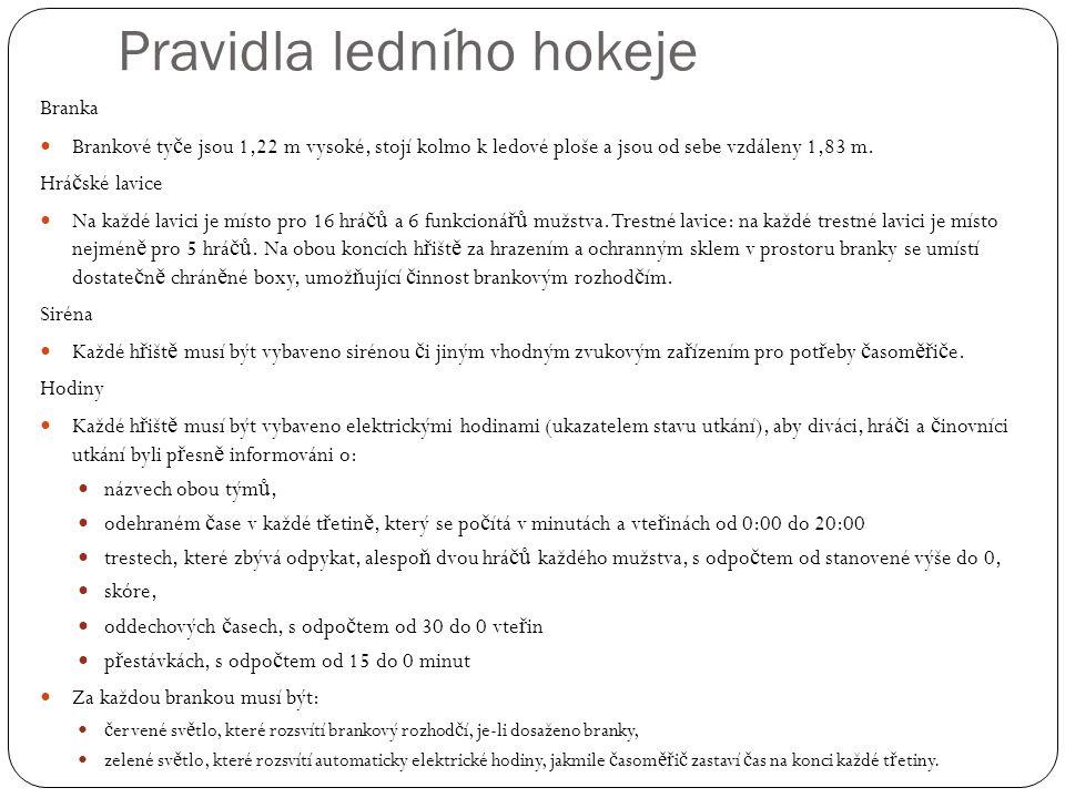 Pravidla ledního hokeje Branka Brankové ty č e jsou 1,22 m vysoké, stojí kolmo k ledové ploše a jsou od sebe vzdáleny 1,83 m.