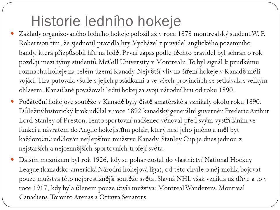 Historie ledního hokeje Základy organizovaného ledního hokeje položil až v roce 1878 montrealský student W. F. Robertson tím, že sjednotil pravidla hr