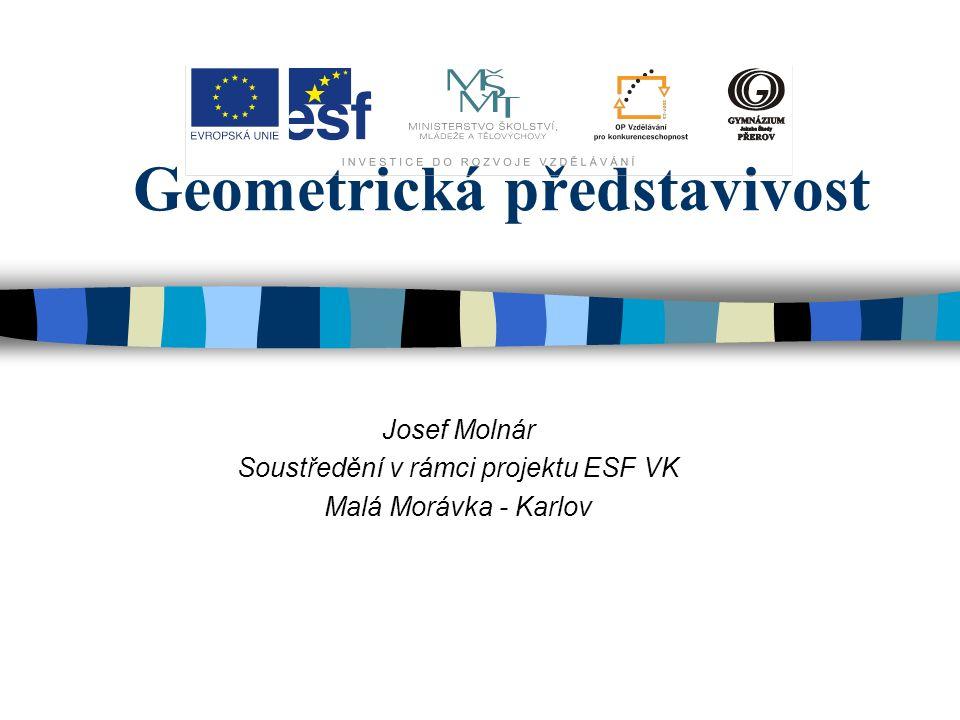 Geometrická představivost Josef Molnár Soustředění v rámci projektu ESF VK Malá Morávka - Karlov