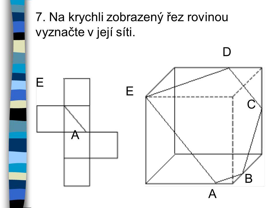 7. Na krychli zobrazený řez rovinou vyznačte v její síti. E A D E C B A