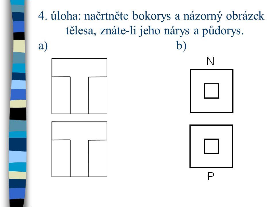 4. úloha: načrtněte bokorys a názorný obrázek tělesa, znáte-li jeho nárys a půdorys. a)b)