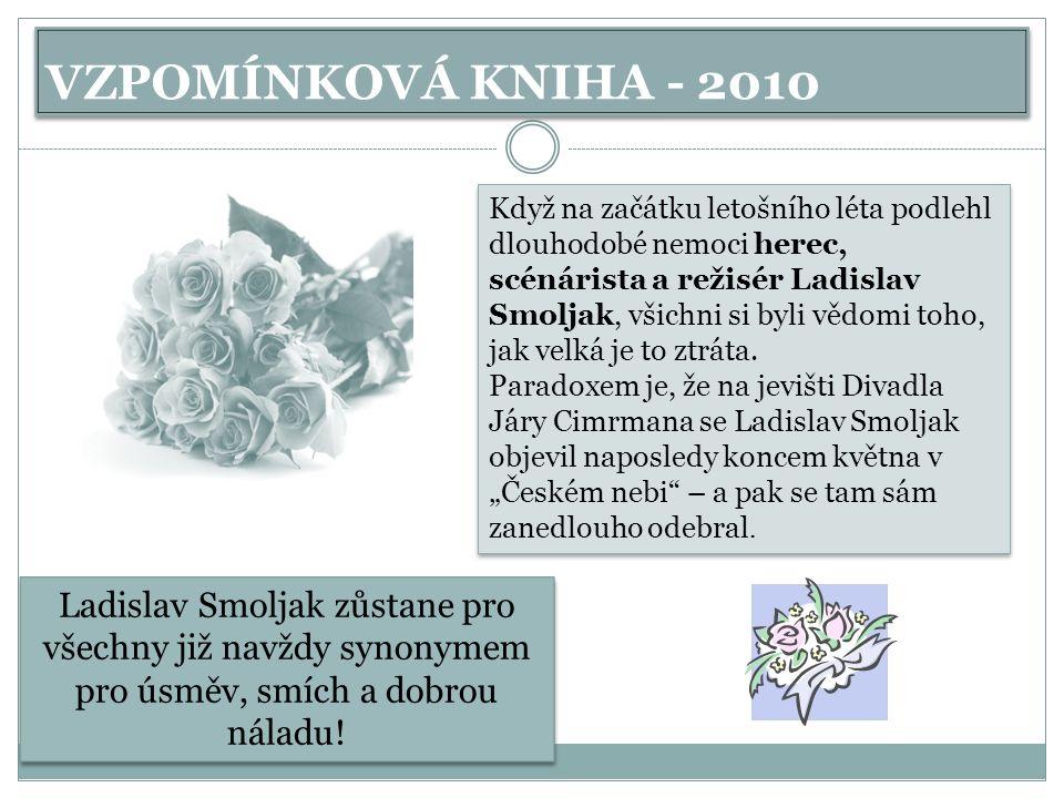 VZPOMÍNKOVÁ KNIHA - 2010 Když na začátku letošního léta podlehl dlouhodobé nemoci herec, scénárista a režisér Ladislav Smoljak, všichni si byli vědomi toho, jak velká je to ztráta.