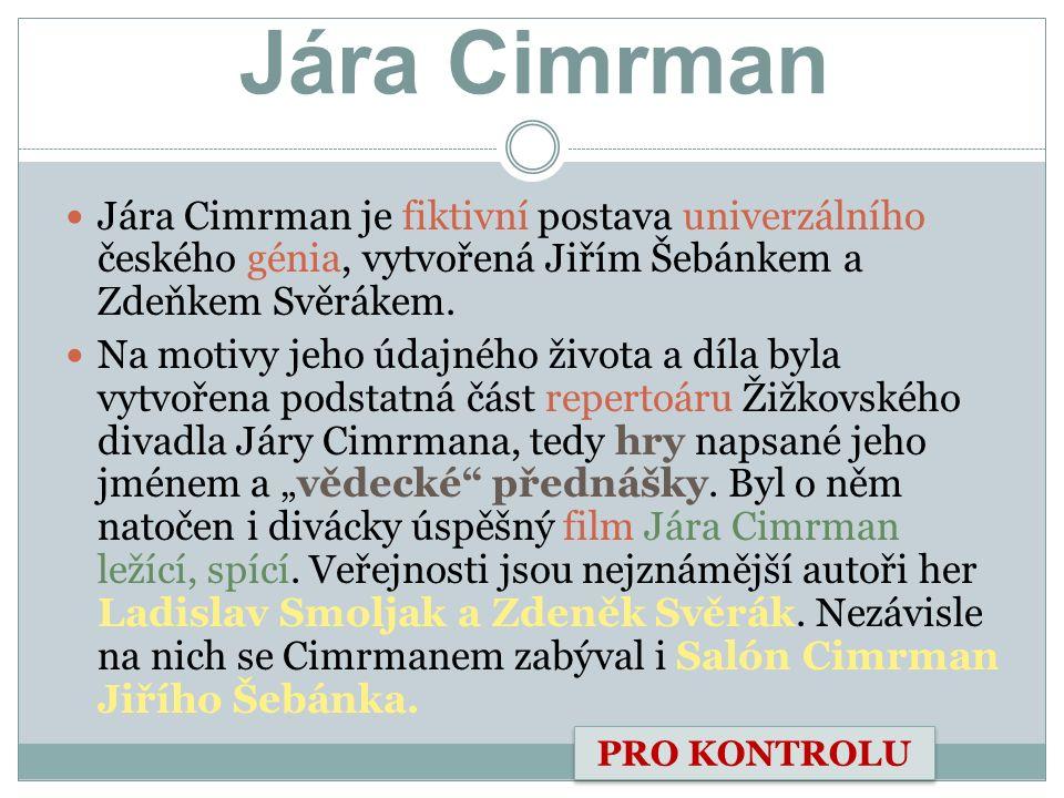 Jára Cimrman Jára Cimrman je fiktivní postava univerzálního českého génia, vytvořená Jiřím Šebánkem a Zdeňkem Svěrákem. Na motivy jeho údajného života