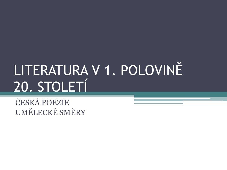 LITERATURA V 1. POLOVINĚ 20. STOLETÍ ČESKÁ POEZIE UMĚLECKÉ SMĚRY