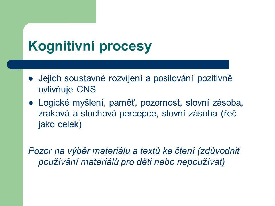 Kognitivní procesy Jejich soustavné rozvíjení a posilování pozitivně ovlivňuje CNS Logické myšlení, paměť, pozornost, slovní zásoba, zraková a sluchová percepce, slovní zásoba (řeč jako celek) Pozor na výběr materiálu a textů ke čtení (zdůvodnit používání materiálů pro děti nebo nepoužívat)