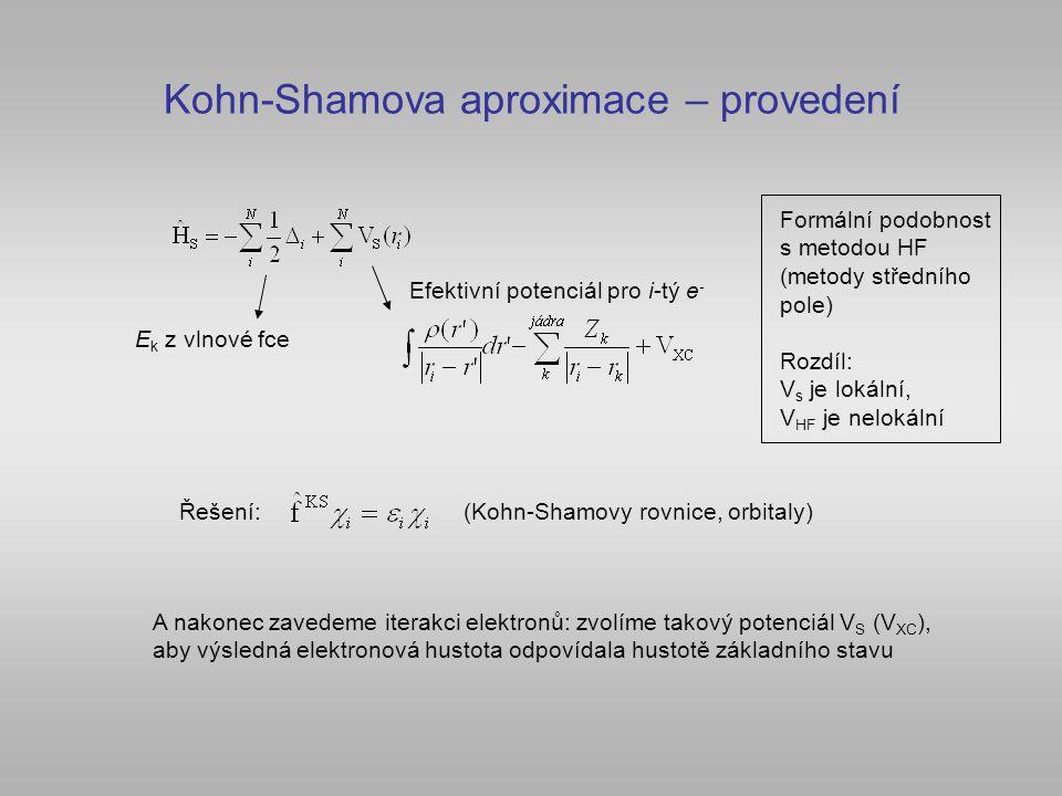 Kohn-Shamova aproximace – provedení E k z vlnové fce Efektivní potenciál pro i-tý e - Formální podobnost s metodou HF (metody středního pole) Rozdíl: V s je lokální, V HF je nelokální Řešení:(Kohn-Shamovy rovnice, orbitaly) A nakonec zavedeme iterakci elektronů: zvolíme takový potenciál V S (V XC ), aby výsledná elektronová hustota odpovídala hustotě základního stavu