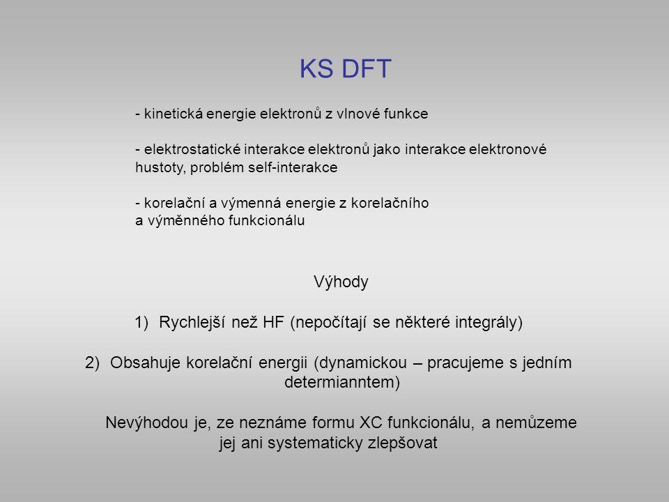 KS DFT - kinetická energie elektronů z vlnové funkce - elektrostatické interakce elektronů jako interakce elektronové hustoty, problém self-interakce - korelační a výmenná energie z korelačního a výměnného funkcionálu Výhody 1)Rychlejší než HF (nepočítají se některé integrály) 2)Obsahuje korelační energii (dynamickou – pracujeme s jedním determianntem) Nevýhodou je, ze neznáme formu XC funkcionálu, a nemůzeme jej ani systematicky zlepšovat