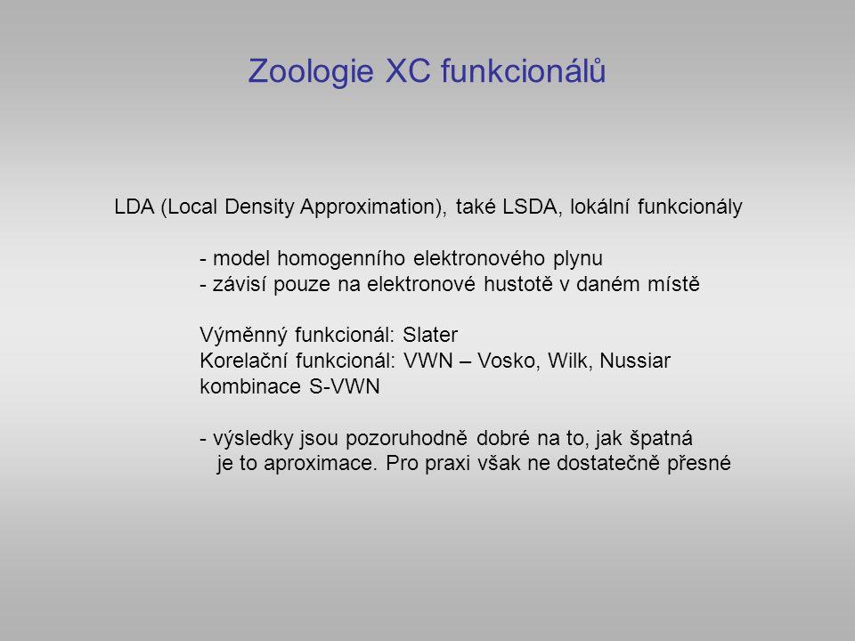 Zoologie XC funkcionálů LDA (Local Density Approximation), také LSDA, lokální funkcionály - model homogenního elektronového plynu - závisí pouze na elektronové hustotě v daném místě Výměnný funkcionál: Slater Korelační funkcionál: VWN – Vosko, Wilk, Nussiar kombinace S-VWN - výsledky jsou pozoruhodně dobré na to, jak špatná je to aproximace.