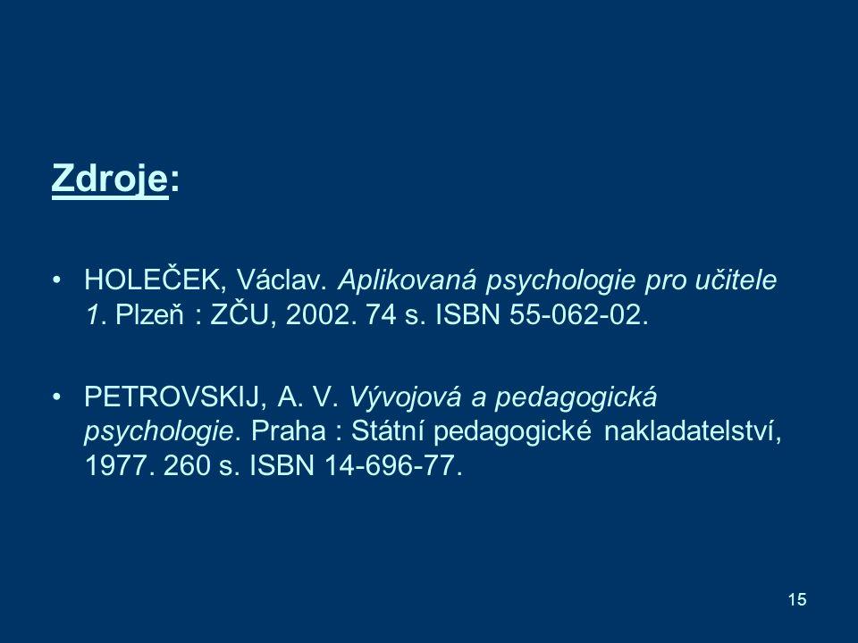 15 Zdroje: HOLEČEK, Václav. Aplikovaná psychologie pro učitele 1.
