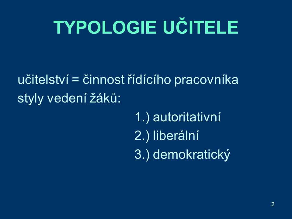 2 TYPOLOGIE UČITELE učitelství = činnost řídícího pracovníka styly vedení žáků: 1.) autoritativní 2.) liberální 3.) demokratický
