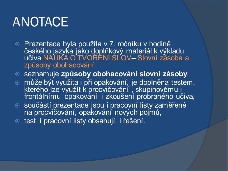 ANOTACE  Prezentace byla použita v 7. ročníku v hodině českého jazyka jako doplňkový materiál k výkladu učiva NAUKA O TVOŘENÍ SLOV– Slovní zásoba a z