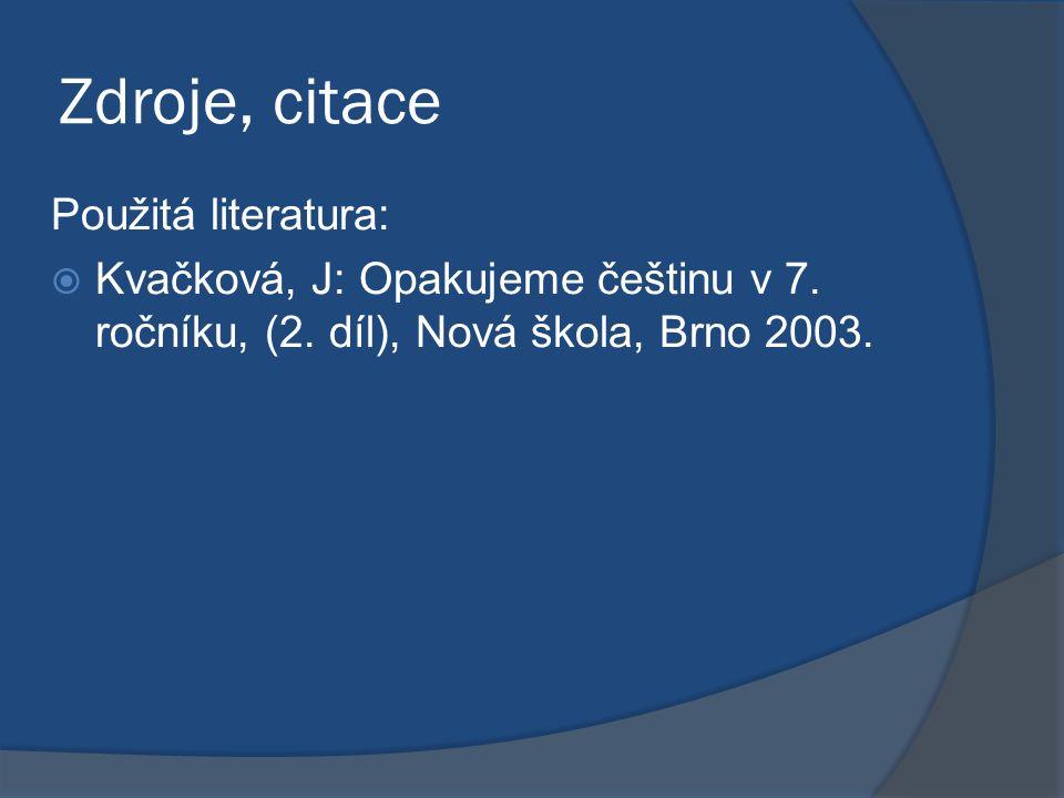 Zdroje, citace Použitá literatura:  Kvačková, J: Opakujeme češtinu v 7. ročníku, (2. díl), Nová škola, Brno 2003.