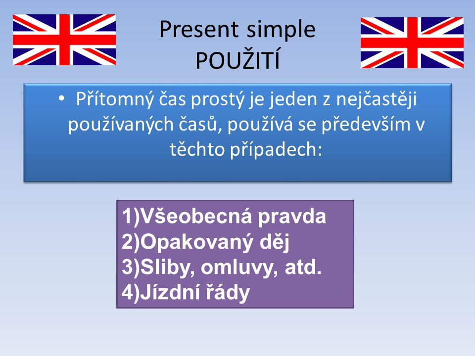 Present simple POUŽITÍ Přítomný čas prostý je jeden z nejčastěji používaných časů, používá se především v těchto případech: 1)Všeobecná pravda 2)Opakovaný děj 3)Sliby, omluvy, atd.