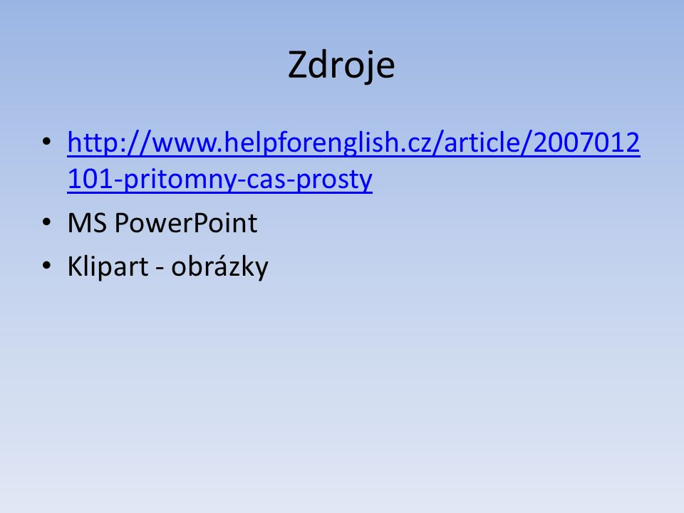 Zdroje http://www.helpforenglish.cz/article/2007012 101-pritomny-cas-prosty http://www.helpforenglish.cz/article/2007012 101-pritomny-cas-prosty MS PowerPoint Klipart - obrázky