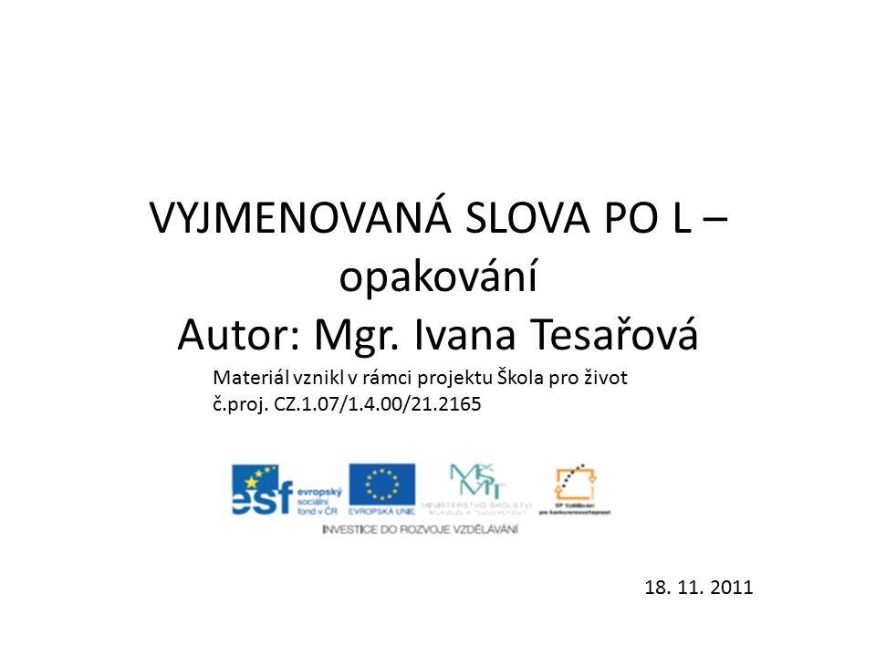 VYJMENOVANÁ SLOVA PO L – opakování Autor: Mgr. Ivana Tesařová Materiál vznikl v rámci projektu Škola pro život č.proj. CZ.1.07/1.4.00/21.2165 18. 11.