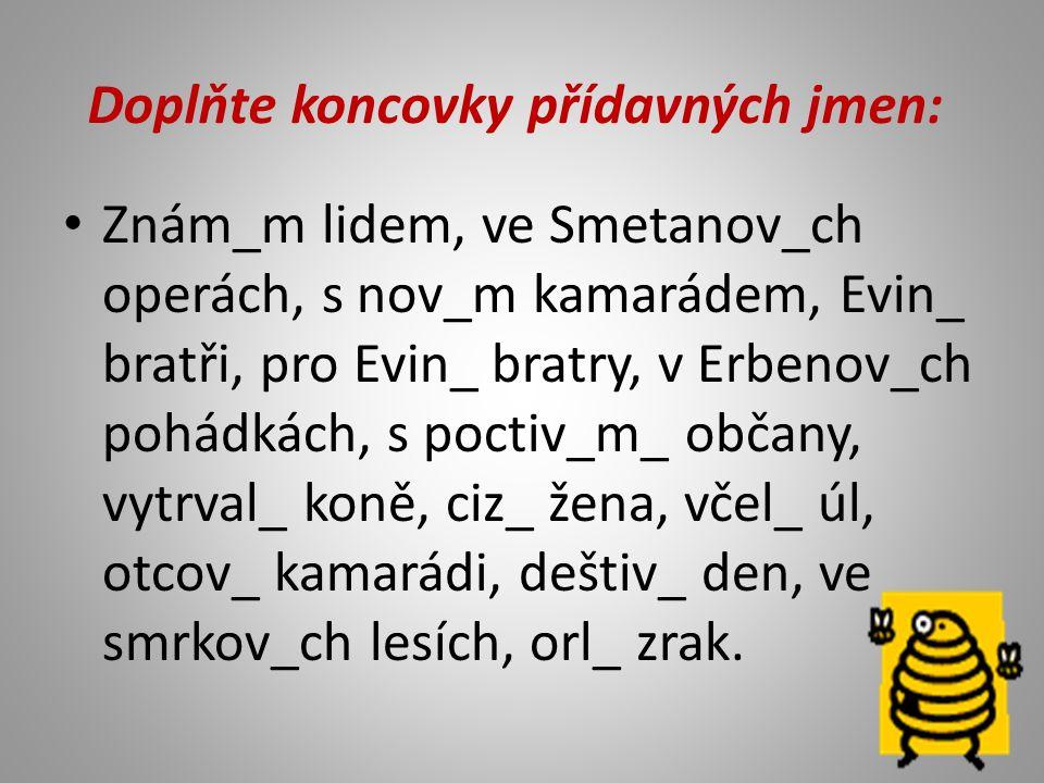 Doplňte koncovky přídavných jmen: Znám_m lidem, ve Smetanov_ch operách, s nov_m kamarádem, Evin_ bratři, pro Evin_ bratry, v Erbenov_ch pohádkách, s poctiv_m_ občany, vytrval_ koně, ciz_ žena, včel_ úl, otcov_ kamarádi, deštiv_ den, ve smrkov_ch lesích, orl_ zrak.