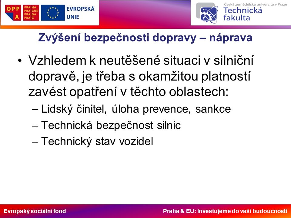Evropský sociální fond Praha & EU: Investujeme do vaší budoucnosti Zvýšení bezpečnosti dopravy – náprava Vzhledem k neutěšené situaci v silniční dopravě, je třeba s okamžitou platností zavést opatření v těchto oblastech: –Lidský činitel, úloha prevence, sankce –Technická bezpečnost silnic –Technický stav vozidel