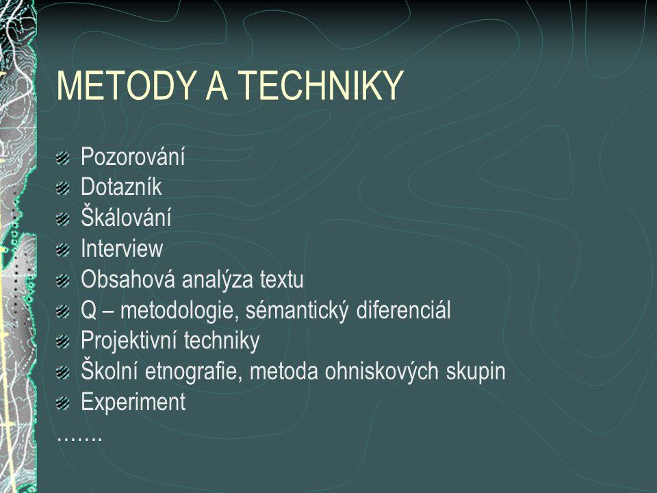 METODY A TECHNIKY Pozorování Dotazník Škálování Interview Obsahová analýza textu Q – metodologie, sémantický diferenciál Projektivní techniky Školní etnografie, metoda ohniskových skupin Experiment …….