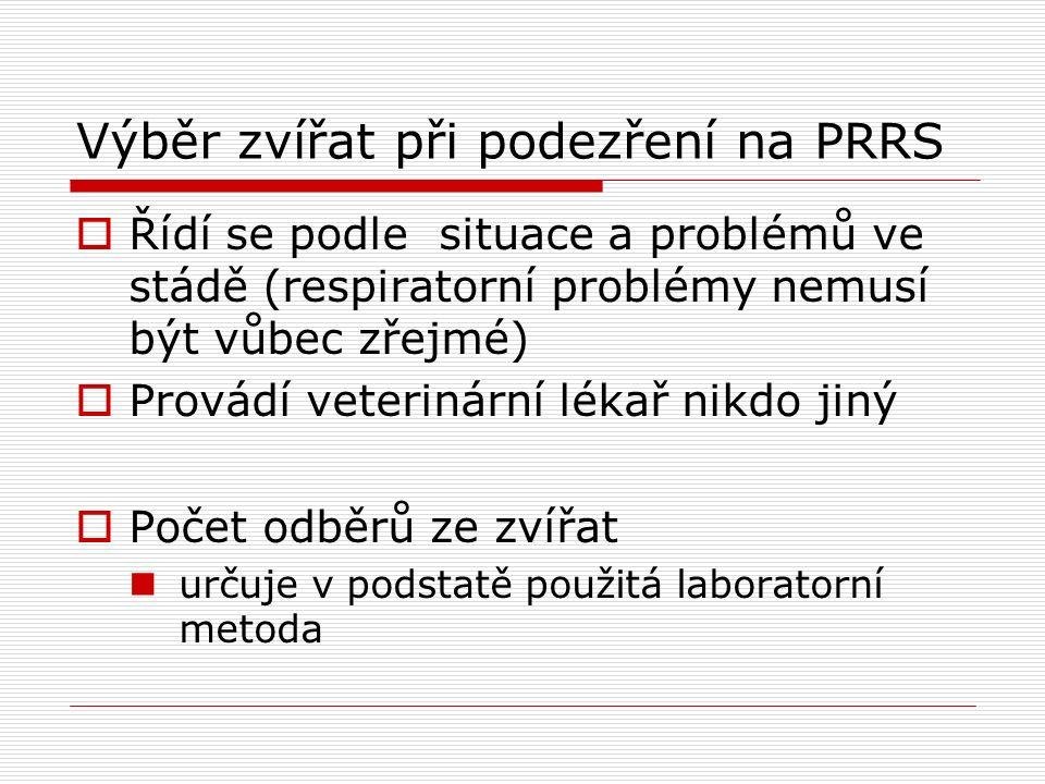 Výběr zvířat při podezření na PRRS  Řídí se podle situace a problémů ve stádě (respiratorní problémy nemusí být vůbec zřejmé)  Provádí veterinární l
