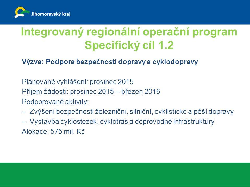 Integrovaný regionální operační program Specifický cíl 1.2 Výzva: Podpora bezpečnosti dopravy a cyklodopravy Plánované vyhlášení: prosinec 2015 Příjem žádostí: prosinec 2015 – březen 2016 Podporované aktivity: –Zvýšení bezpečnosti železniční, silniční, cyklistické a pěší dopravy –Výstavba cyklostezek, cyklotras a doprovodné infrastruktury Alokace: 575 mil.