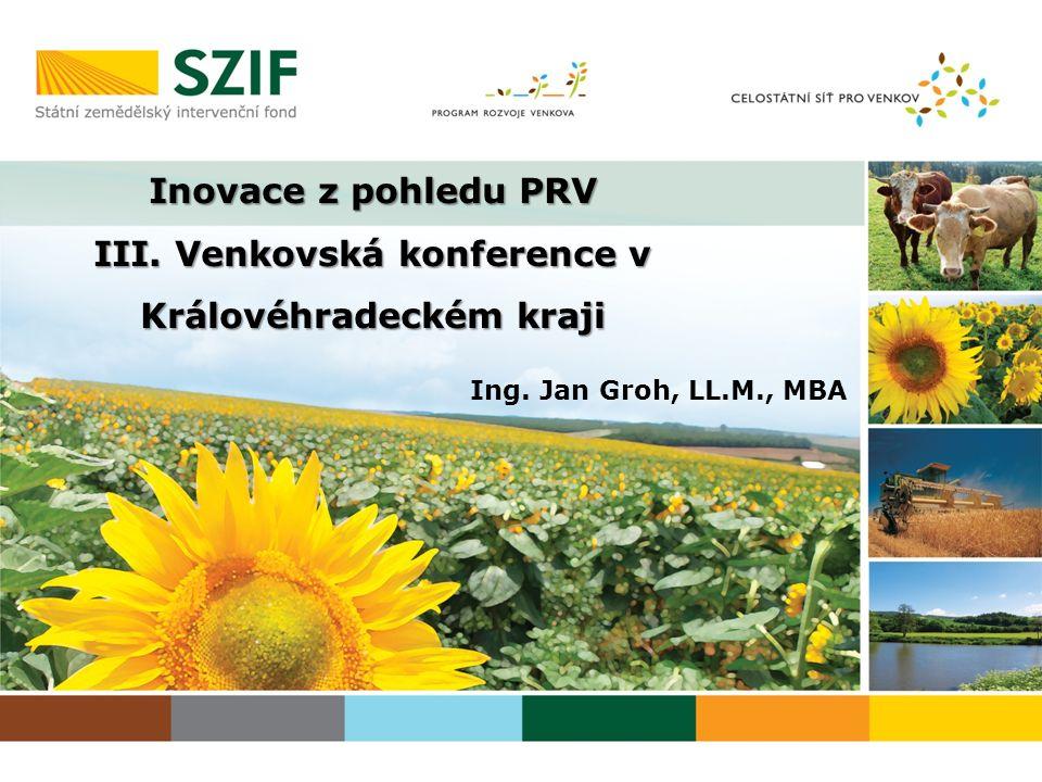 Ing. Jan Groh, LL.M., MBA Inovace z pohledu PRV III. Venkovská konference v Královéhradeckém kraji