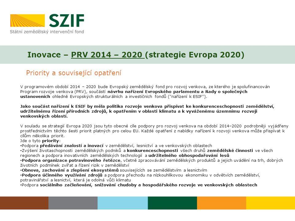 Inovace – PRV 2014 – 2020 (strategie Evropa 2020) Priority a související opatření V programovém období 2014 – 2020 bude Evropský zemědělský fond pro rozvoj venkova, ze kterého je spolufinancován Program rozvoje venkova (PRV), součástí návrhu nařízení Evropského parlamentu a Rady o společných ustanoveních ohledně Evropských strukturálních a investičních fondů ( nařízení k ESIF ).
