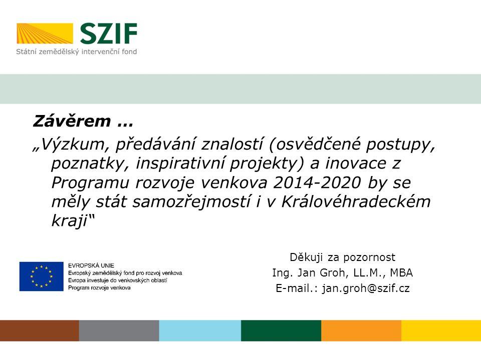 """Děkuji za pozornost Ing. Jan Groh, LL.M., MBA E-mail.: jan.groh@szif.cz Závěrem … """"Výzkum, předávání znalostí (osvědčené postupy, poznatky, inspirativ"""