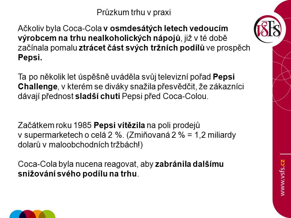 Průzkum trhu v praxi Ačkoliv byla Coca-Cola v osmdesátých letech vedoucím výrobcem na trhu nealkoholických nápojů, již v té době začínala pomalu ztrácet část svých tržních podílů ve prospěch Pepsi.