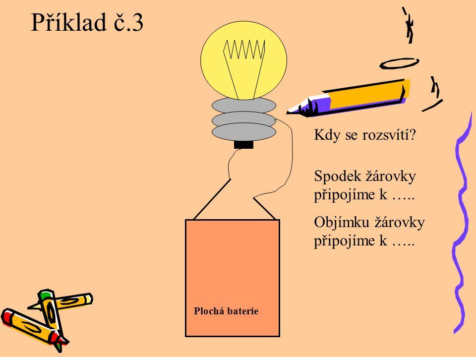 Kdy se rozsvítí? Spodek žárovky připojíme k ….. Objímku žárovky připojíme k ….. Příklad č.3 Plochá baterie