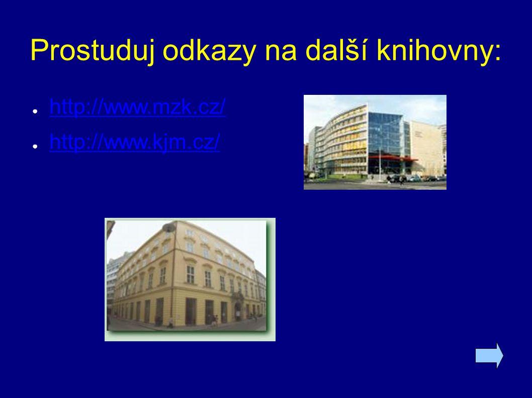 Prostuduj odkazy na další knihovny: ● http://www.mzk.cz/ http://www.mzk.cz/ ● http://www.kjm.cz/ http://www.kjm.cz/