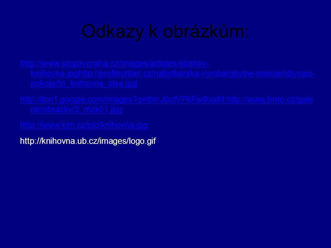Odkazy k obrázkům: http://www.stopin-praha.cz/images/articles/strahov- knihovna.jpghttp://profitruhlari.cz/nabytkarska-vyroba/obytne-pokoje/obyvaci- pokoje/tn_knihovna_olse.jpg http://tbn1.google.com/images?q=tbn:J0ctVPkFw9IxxM:http://www.brno.cz/gale rie/obrazky/2_mzk01.jpg http://www.kjm.cz/pic/knihovna.jpg http://knihovna.ub.cz/images/logo.gif