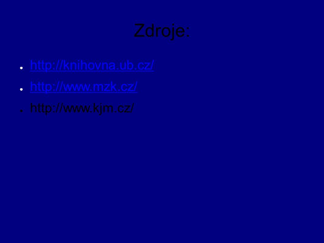 Zdroje: ● http://knihovna.ub.cz/ http://knihovna.ub.cz/ ● http://www.mzk.cz/ http://www.mzk.cz/ ● http://www.kjm.cz/