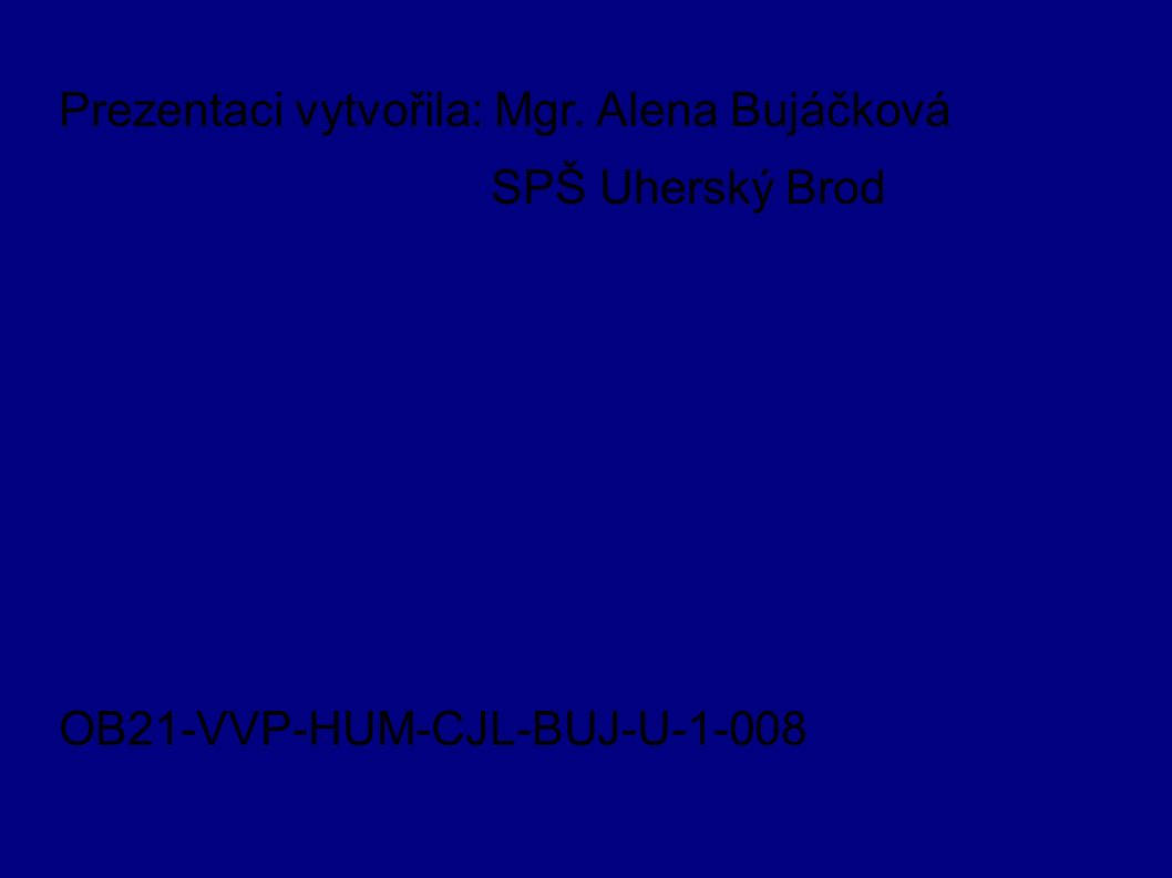 Prezentaci vytvořila: Mgr. Alena Bujáčková SPŠ Uherský Brod OB21-VVP-HUM-CJL-BUJ-U-1-008