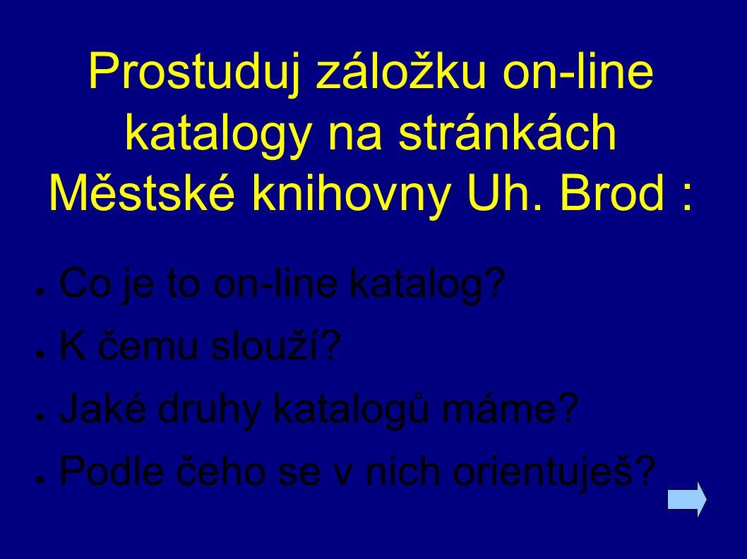 Prostuduj záložku on-line katalogy na stránkách Městské knihovny Uh. Brod : ● Co je to on-line katalog? ● K čemu slouží? ● Jaké druhy katalogů máme? ●
