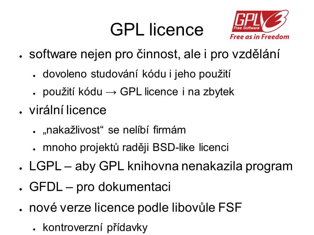 """GPL licence ● software nejen pro činnost, ale i pro vzdělání ● dovoleno studování kódu i jeho použití ● použití kódu → GPL licence i na zbytek ● virální licence ● """"nakažlivost se nelíbí firmám ● mnoho projektů raději BSD-like licenci ● LGPL – aby GPL knihovna nenakazila program ● GFDL – pro dokumentaci ● nové verze licence podle libovůle FSF ● kontroverzní přídavky"""