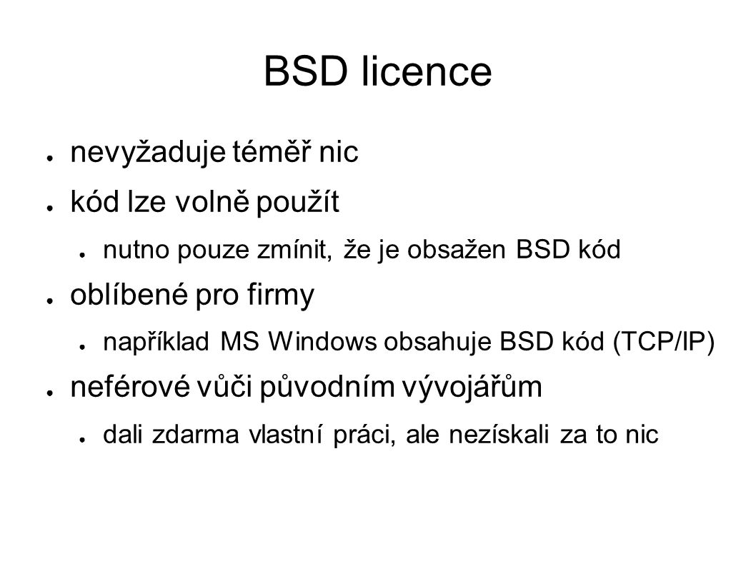BSD licence ● nevyžaduje téměř nic ● kód lze volně použít ● nutno pouze zmínit, že je obsažen BSD kód ● oblíbené pro firmy ● například MS Windows obsa