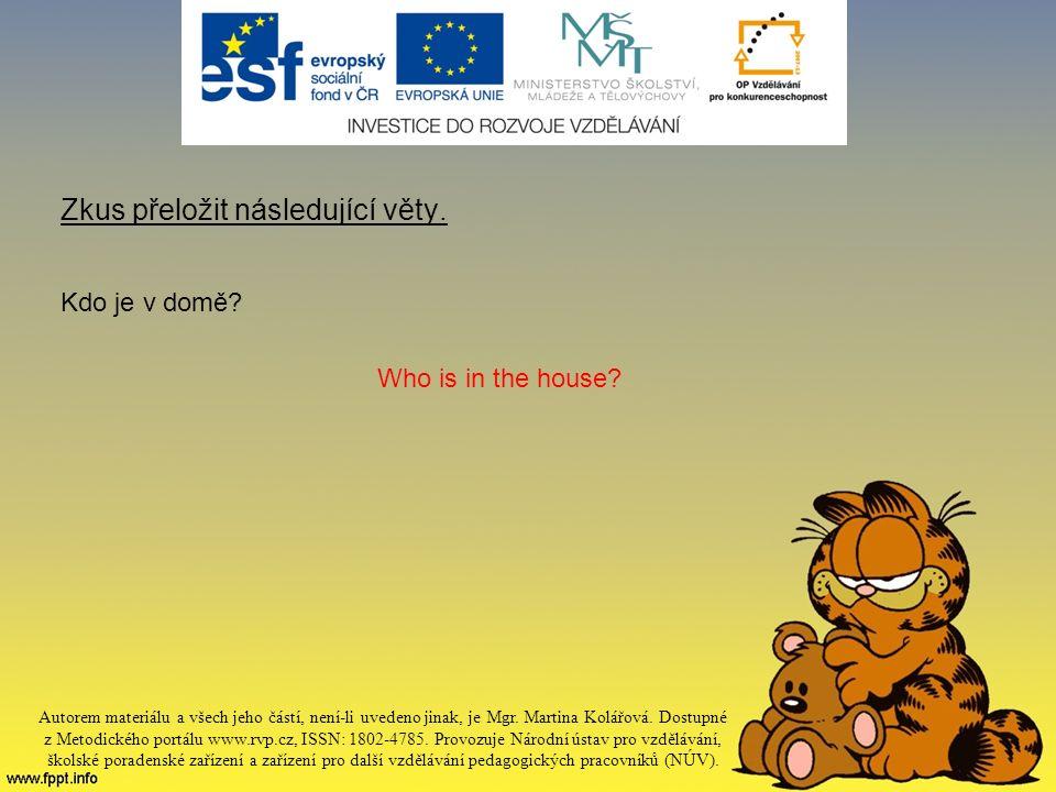 Zkus přeložit následující věty. Kdo je v domě. Who is in the house.