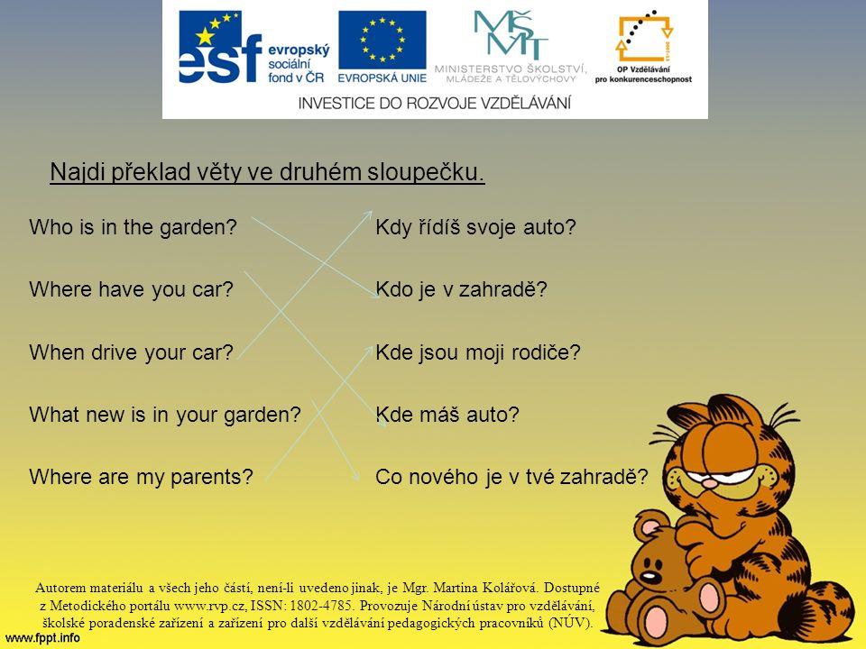 Najdi překlad věty ve druhém sloupečku. Who is in the garden Kdy řídíš svoje auto.