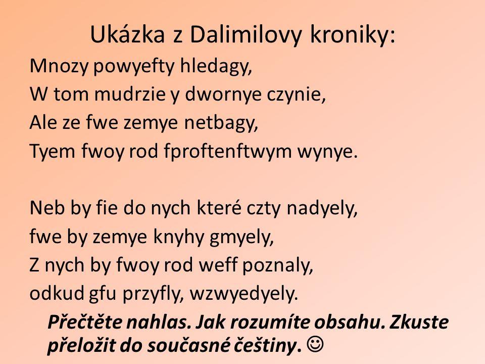 Ukázka z Dalimilovy kroniky: Mnozy powyefty hledagy, W tom mudrzie y dwornye czynie, Ale ze fwe zemye netbagy, Tyem fwoy rod fproftenftwym wynye. Neb