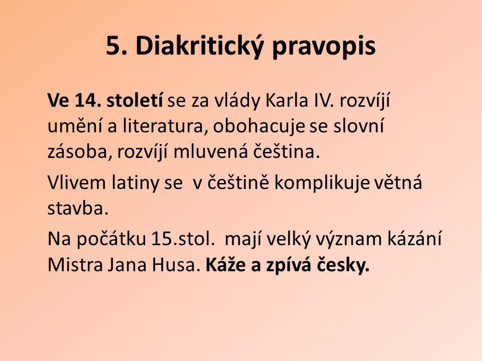 5. Diakritický pravopis Ve 14. století se za vlády Karla IV. rozvíjí umění a literatura, obohacuje se slovní zásoba, rozvíjí mluvená čeština. Vlivem l