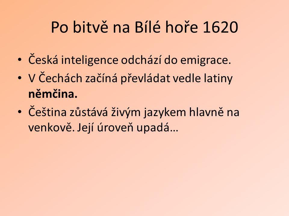 Po bitvě na Bílé hoře 1620 Česká inteligence odchází do emigrace. V Čechách začíná převládat vedle latiny němčina. Čeština zůstává živým jazykem hlavn