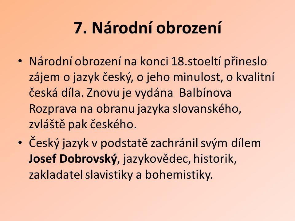 7. Národní obrození Národní obrození na konci 18.stoeltí přineslo zájem o jazyk český, o jeho minulost, o kvalitní česká díla. Znovu je vydána Balbíno