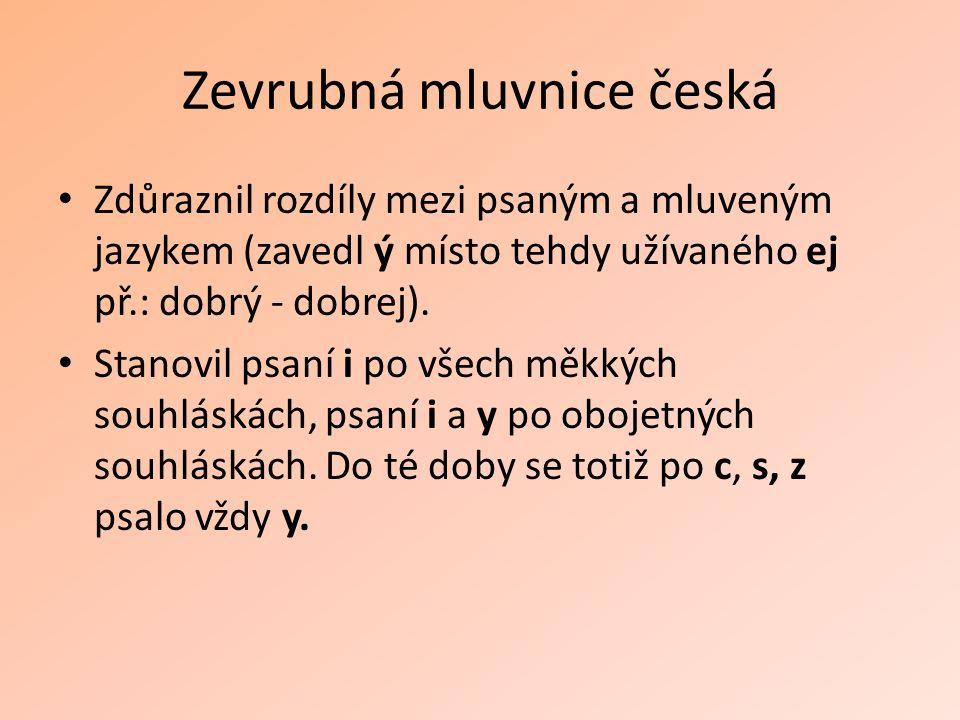 Zevrubná mluvnice česká Zdůraznil rozdíly mezi psaným a mluveným jazykem (zavedl ý místo tehdy užívaného ej př.: dobrý - dobrej).